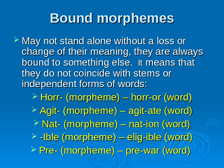 Bound morphemes May not stand alone without a loss or change of their meaning,