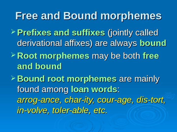 Free and Bound morphemes Prefixes and suffixes (jointly called derivational affixes) are always bound
