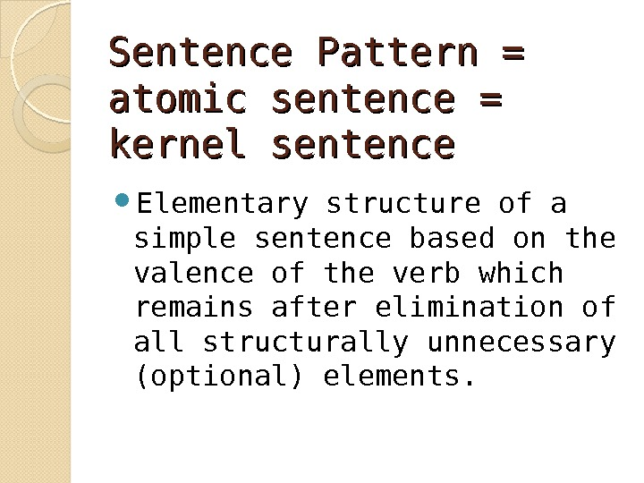 Sentence Pattern = atomic sentence = kernel sentence Elementary structure of a simple sentence based on