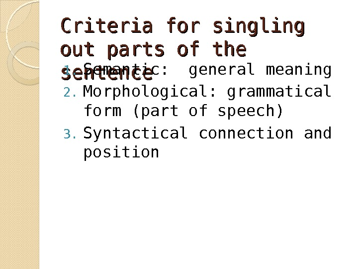Criteria for singling out parts of the sentence 1. Semantic:  general meaning 2. Morphological: grammatical