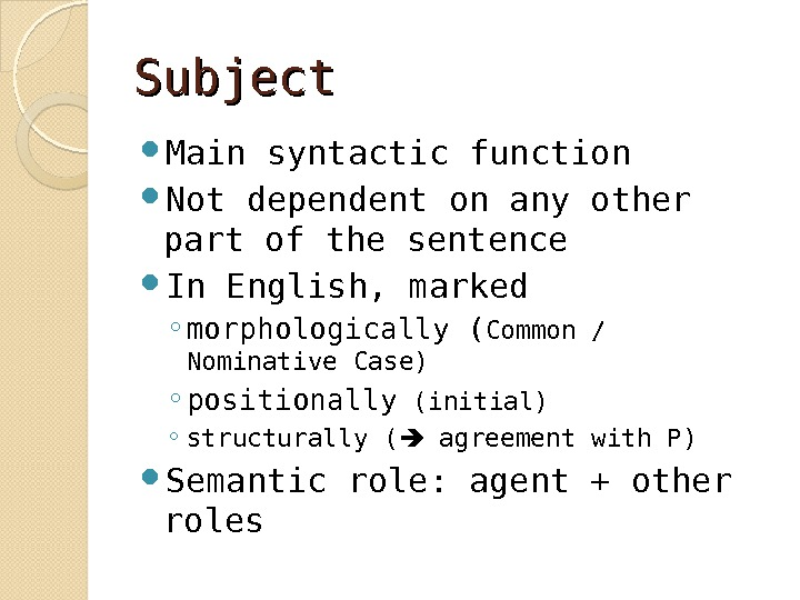 Subject Main syntactic function Not dependent on any other part of the sentence In English, marked