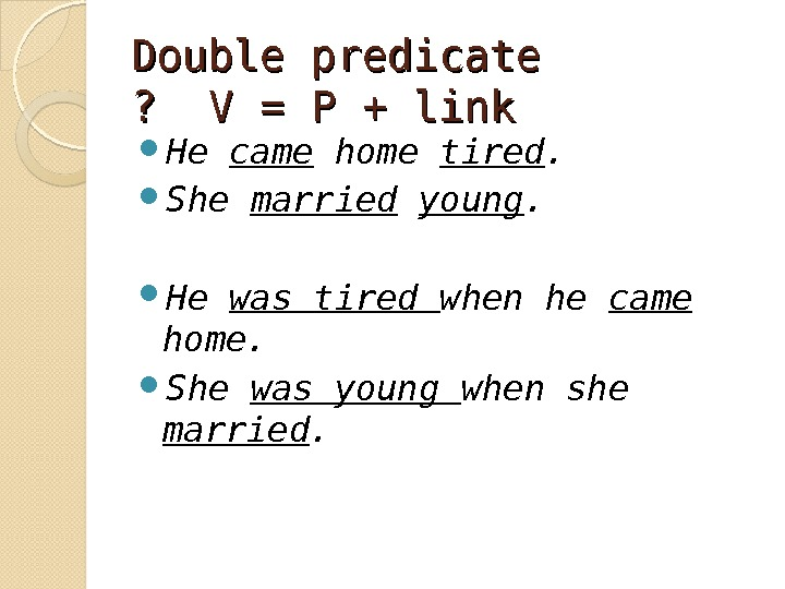 Double predicate ?  V = P + link He came home tired.  She married