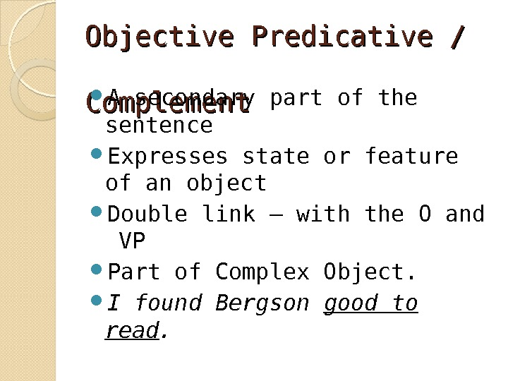 Objective Predicative /  Complement A secondary part of the sentence Expresses state or feature of