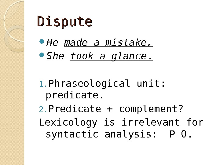 Dispute He made a mistake.  She took a glance. 1. Phraseological unit: predicate. 2. Predicate