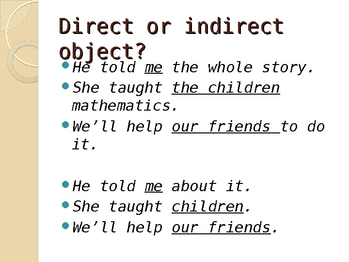 Direct or indirect object?  He told me the whole story. She taught the children