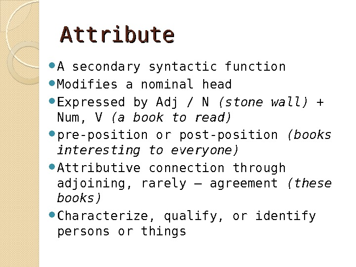 Attribute A secondary syntactic function Modifies a nominal head  Expressed by Adj / N (stone