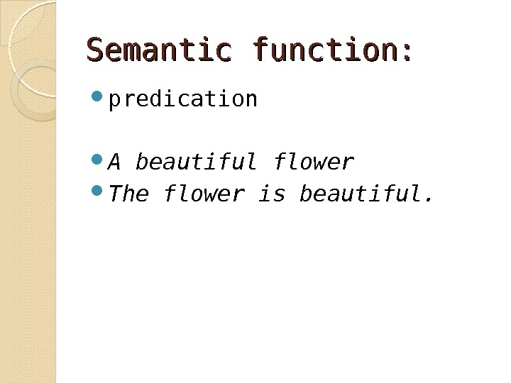 Semantic function: predication  A beautiful flower The flower is beautiful.