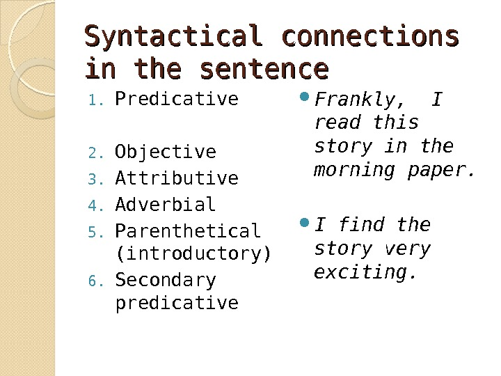 Syntactical connections in the sentence 1. Predicative 2. Objective 3. Attributive 4. Adverbial 5. Parenthetical (introductory)