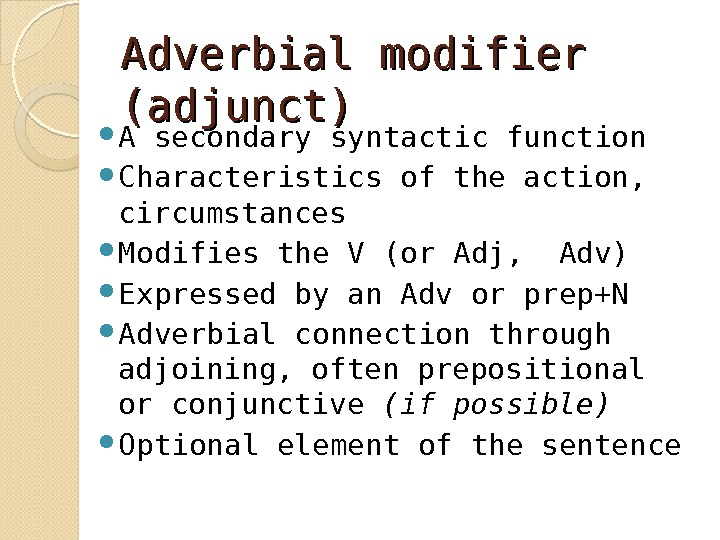 Adverbial modifier (adjunct) A secondary syntactic function Characteristics of the action,  circumstances Modifies the V