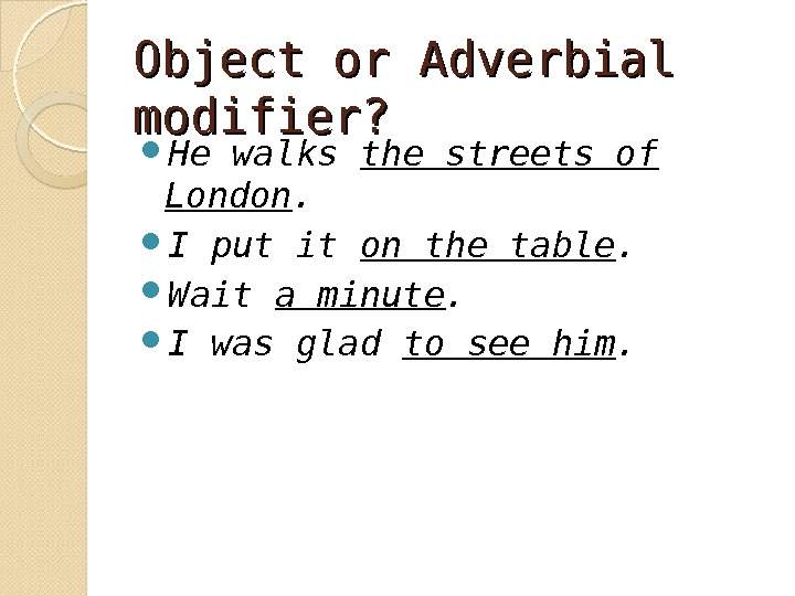 Object or Adverbial modifier?  He walks the streets of London.  I put it on