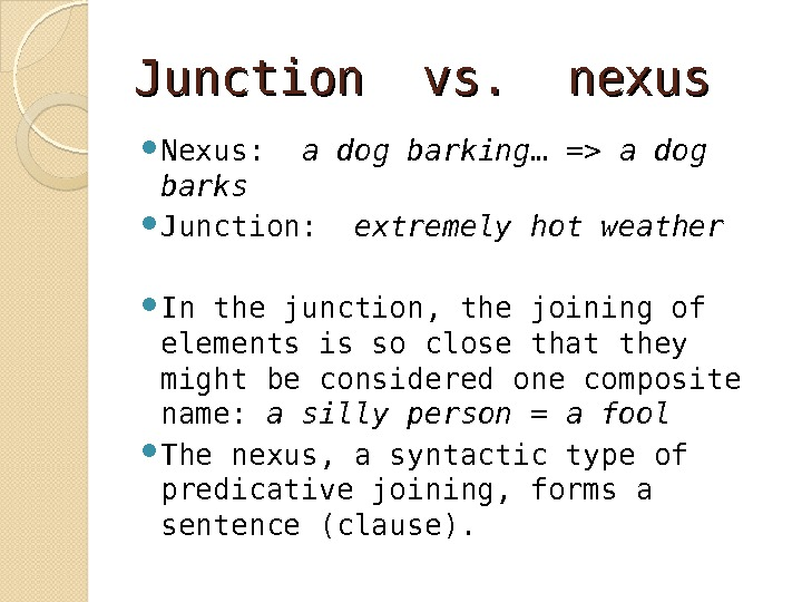 Junction vs.  nexus Nexus:  a dog barking … = a dog barks Junction: