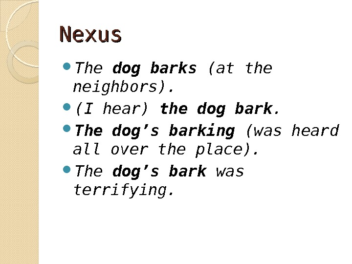Nexus The dog barks (at the neighbors).  (I hear) the dog bark.  The dog
