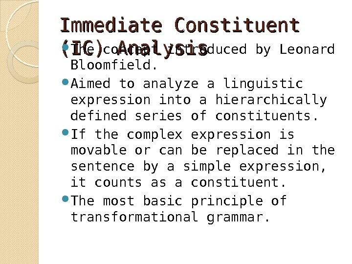 Immediate Constituent (IC) Analysis The concept introduced by Leonard Bloomfield.  Aimed to analyze a linguistic