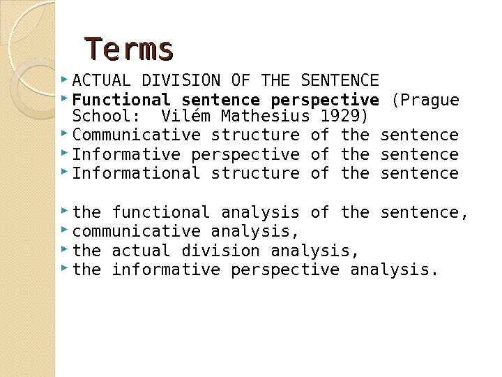 Terms ACTUAL DIVISION OF THE SENTENCE Functional sentence perspective (Prague School:  Vilém Mathesius 1929) Communicative