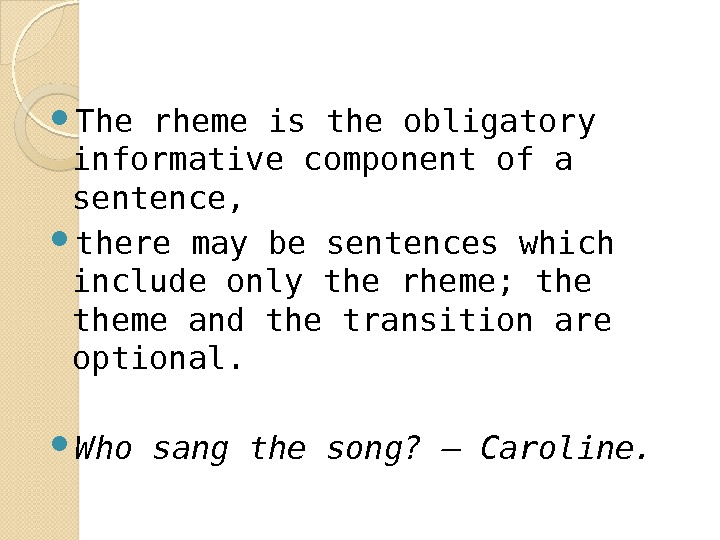The rheme is the obligatory informative component of a sentence,  there may be sentences