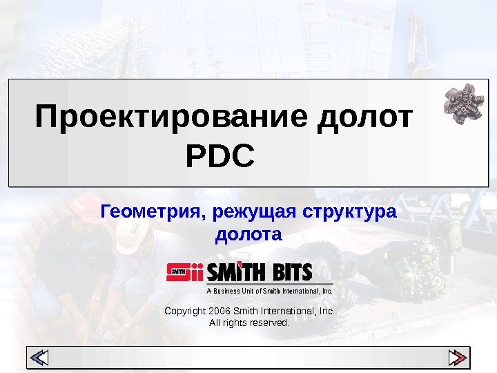 Copyright 200 6 Smith International, Inc. All rights reserved. Проектирование долот PDC Геометрия, режущая структура долота