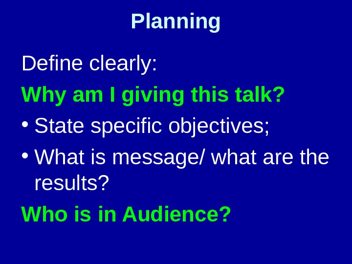 Planning Define clearly:  Why am I giving this talk?  • State specific objectives;