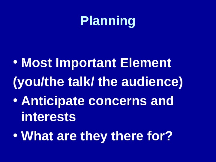 Planning • Most Important Element (you/the talk/ the audience) • Anticipate concerns and interests • What
