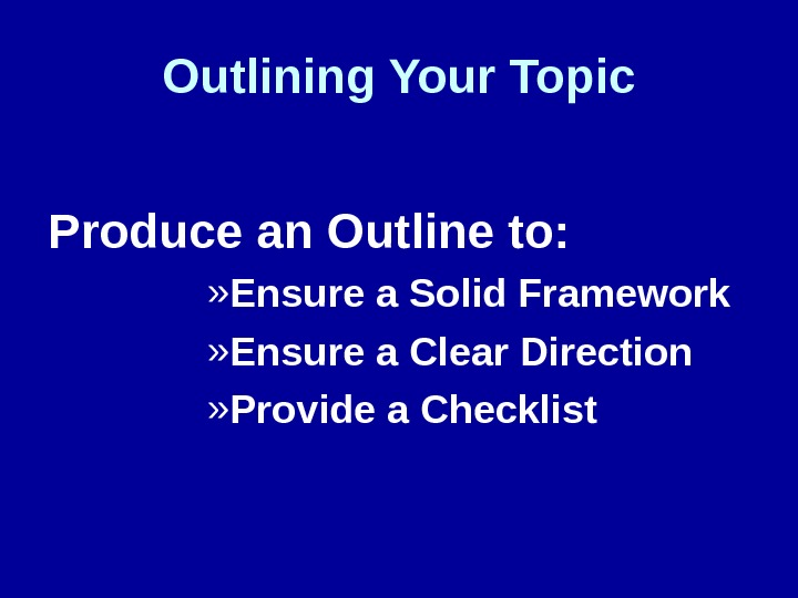 Outlining Your Topic Produce an Outline to: » Ensure a Solid Framework » Ensure a Clear