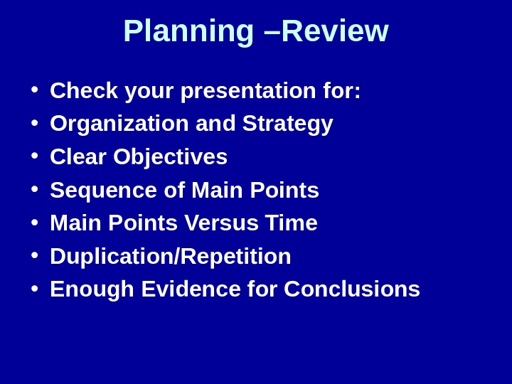 Planning –Review • Check your presentation for:  • Organization and Strategy • Clear Objectives •