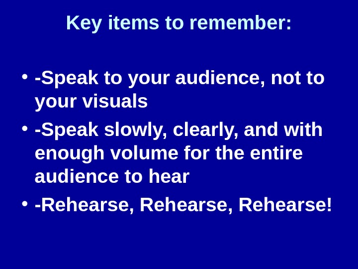 Key items to remember:  • -Speak to your audience, not to your visuals • -Speak