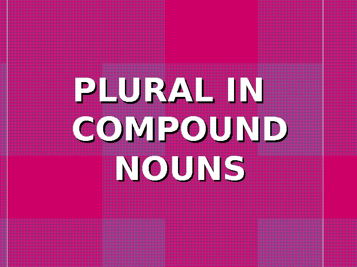 PLURAL IN  COMPOUND NOUNS