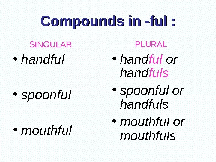 Compounds in -ful :   SINGULAR • handful  • spoonful  •