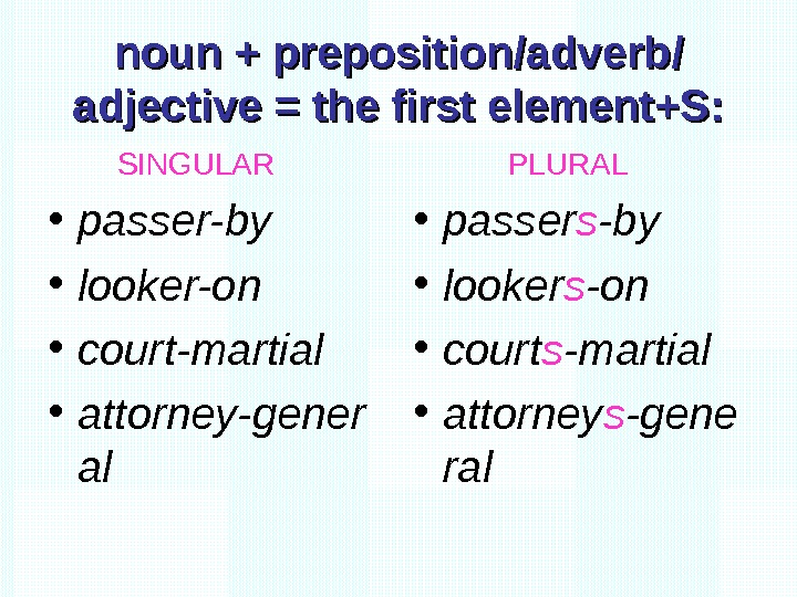 noun + preposition/adverb/ adjective = the first element+S:  SINGULAR • passer-by • looker-on
