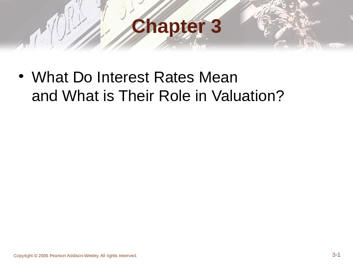 Chapter 3 • What Do Interest Rates Mean and What is Their Role in Valuation? Copyright