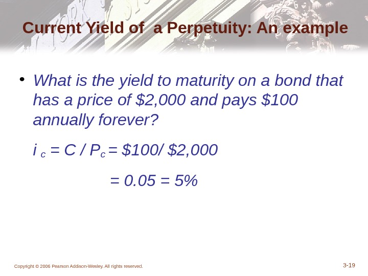 Copyright © 2006 Pearson Addison-Wesley. All rights reserved. 3 - 19 Current Yield of a Perpetuity: