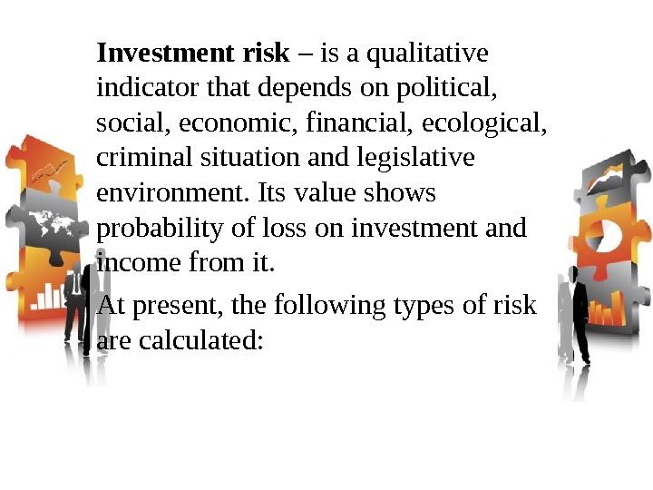 Investment risk – is a qualitative indicator that depends on political,  social, economic, financial, ecological,