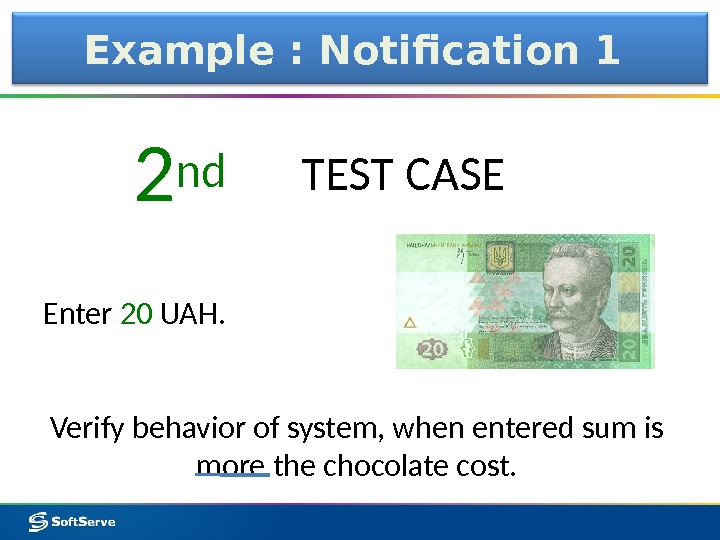 Example : Notification 1 Enter 20 UAH. 2 nd TEST CASE Verify behavior of system, when