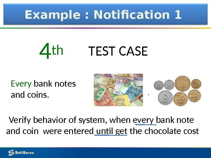 Example : Notification 1 Every bank notes and coins. 4 th TEST CASE Verify behavior of