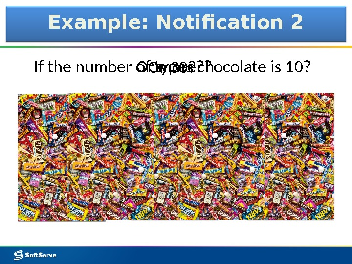Example: Notification 2 If the number of types chocolate is 10?  Or 30? Or more?