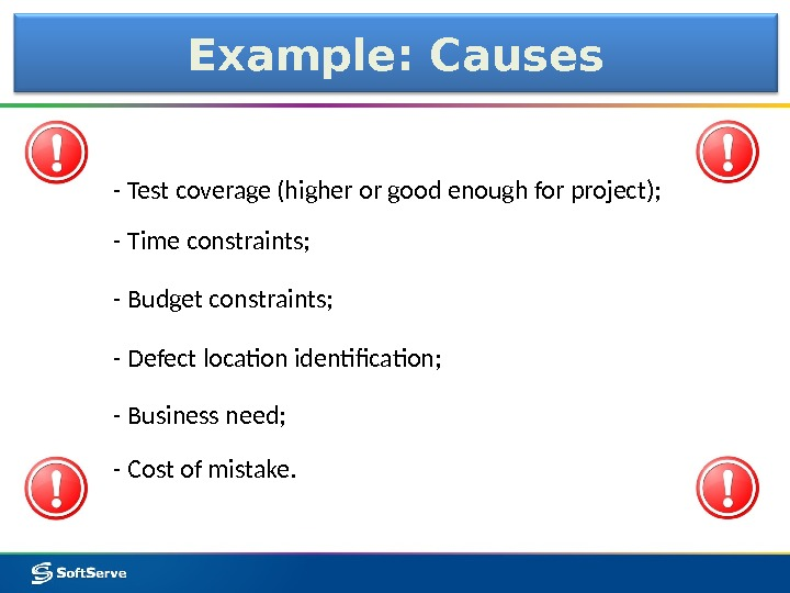 Example: Causes - Test coverage (higher or good enough for project); - Cost of mistake. -