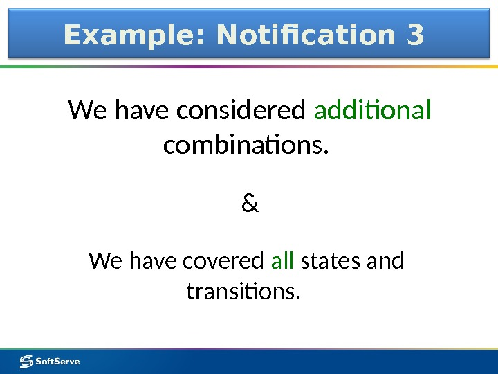 Example: Notification 3 We have considered additional combinations.  We have covered all states and transitions.
