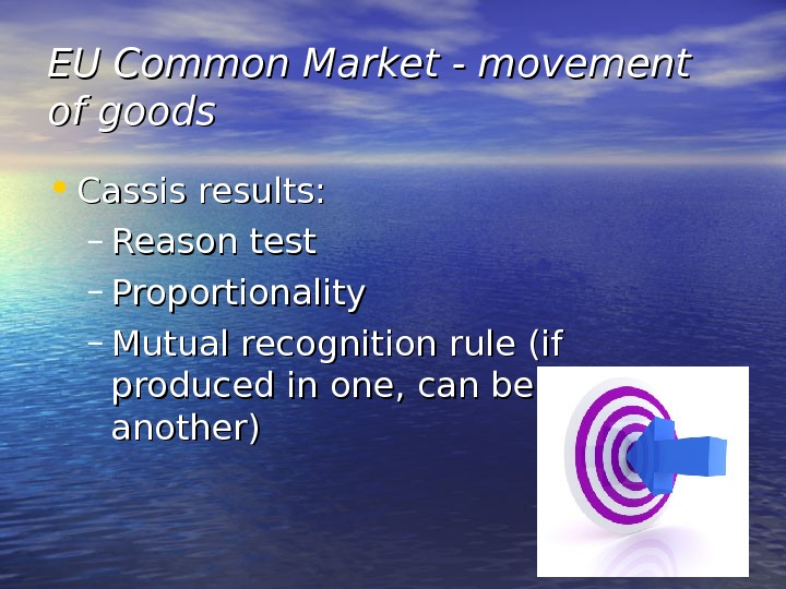 EU Common Market - movement of goods • Cassis results: – Reason test – Proportionality –