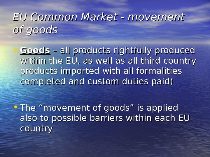 EU Common Market - movement of goods • Goods – all products rightfully produced within the