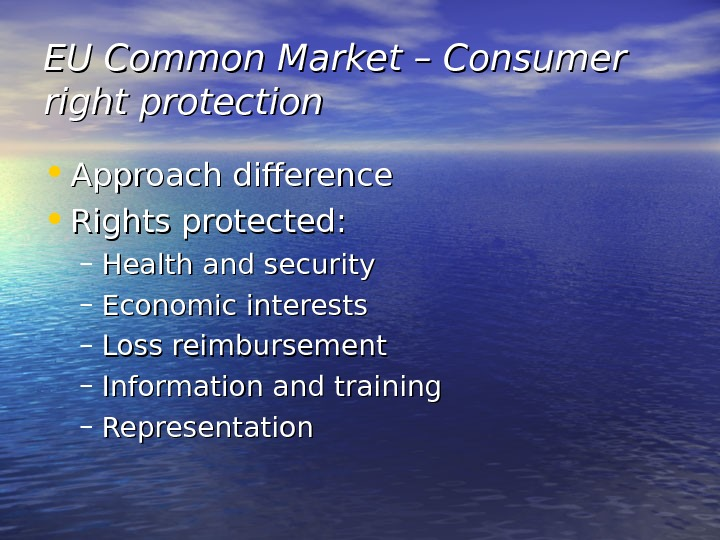 EU Common Market – Consumer right protection • Approach difference • Rights protected: – Health and