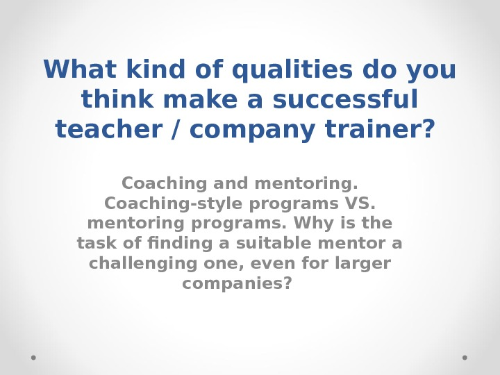 What kind of qualities do you think make a successful teacher / company trainer?  Coaching