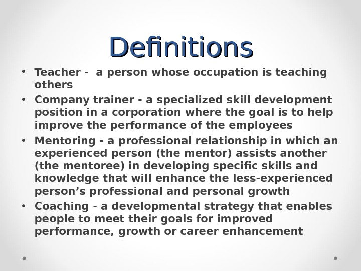 Definitions • Teacher - a person whose occupation is teaching others • Company trainer - a
