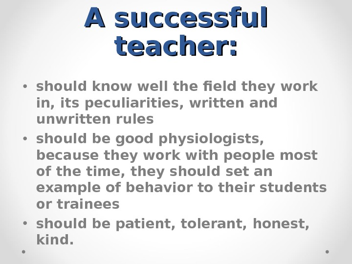 A successful teacher:  • should know well the field they work in, its peculiarities, written