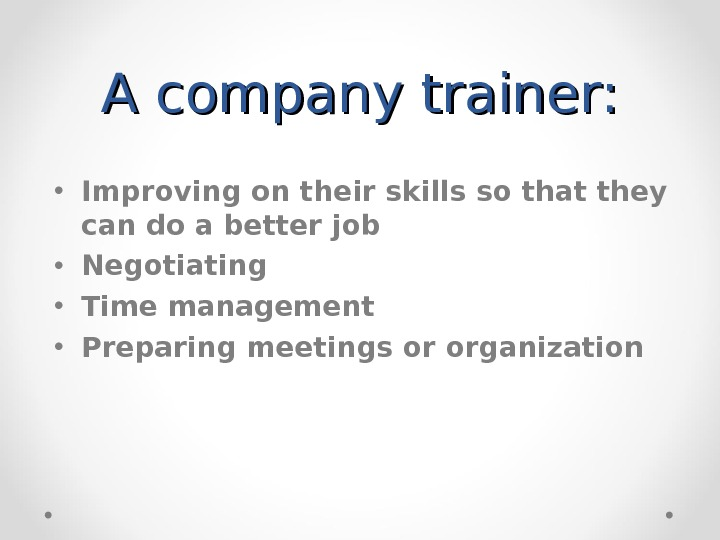 A company trainer:  • Improving on their skills so that they can do a better