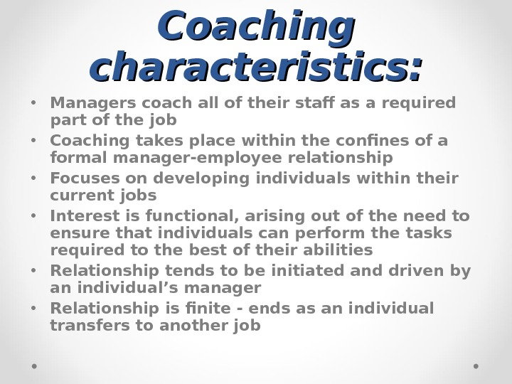 Coaching characteristics:  • Managers coach all of their staff as a required part of the