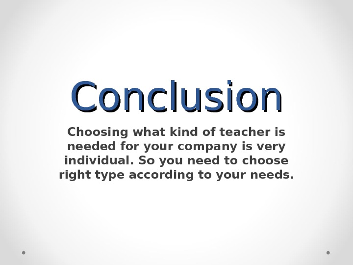 Conclusion Choosing what kind of teacher is needed for your company is very individual. So you