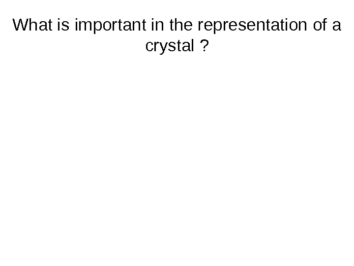What is important in the representation of a crystal ?