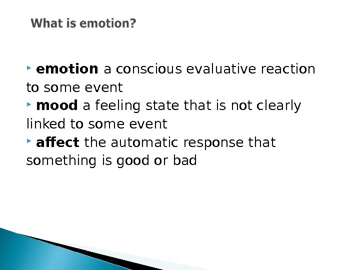 emotion a conscious evaluative reaction to some event mood a feeling state that is not