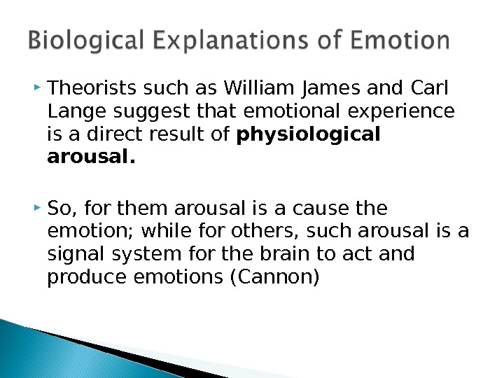 Theorists such as William James and Carl Lange suggest that emotional experience is a direct