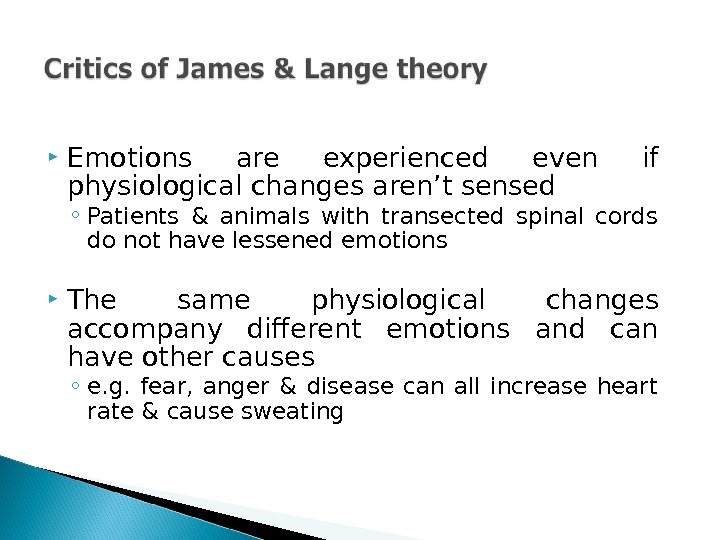 Emotions are experienced even if physiological changes aren't sensed ◦ Patients & animals with transected