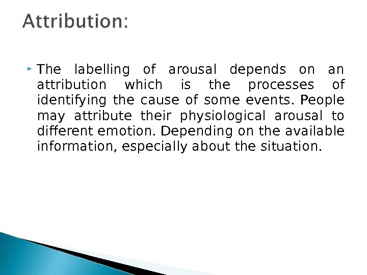 The labelling of arousal depends on an attribution which is the processes of identifying the